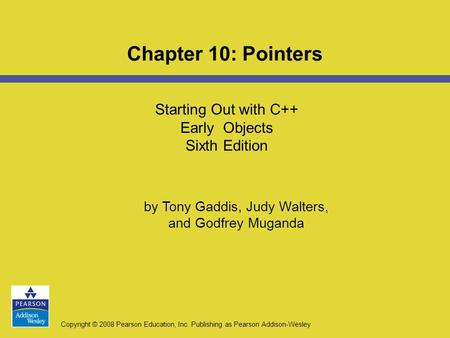 Copyright © 2008 Pearson Education, Inc. Publishing as Pearson Addison-Wesley Starting Out with C++ Early Objects Sixth Edition Chapter 10: Pointers by.