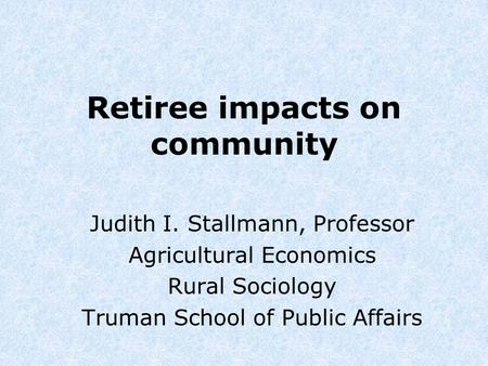 Retiree impacts on community Judith I. Stallmann, Professor Agricultural Economics Rural Sociology Truman School of Public Affairs.