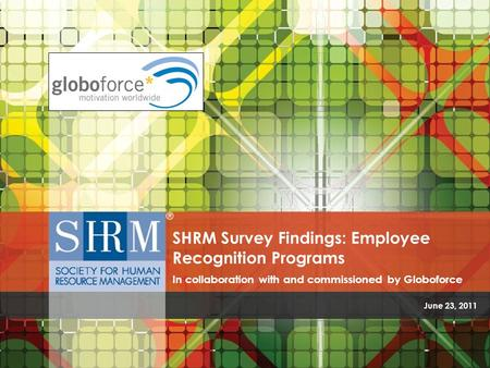 June 23, 2011 SHRM Survey Findings: Employee Recognition Programs In collaboration with and commissioned by Globoforce.