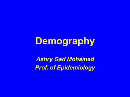 Demography Ashry Gad Mohamed Prof. of Epidemiology.