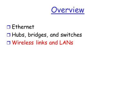 Overview r Ethernet r Hubs, bridges, and switches r Wireless links and LANs.