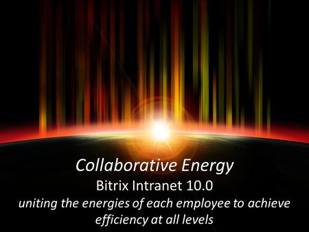 Collaborative Energy Bitrix Intranet 10.0 uniting the energies of each employee to achieve efficiency at all levels.