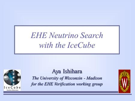 EHE Neutrino Search with the IceCube Aya Ishihara The University of Wisconsin - Madison for the EHE Verification working group.