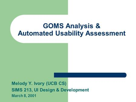 GOMS Analysis & Automated Usability Assessment Melody Y. Ivory (UCB CS) SIMS 213, UI Design & Development March 8, 2001.