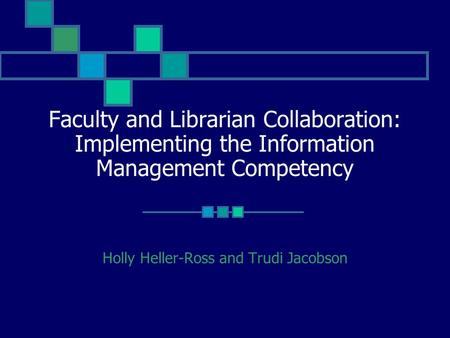 Faculty and Librarian Collaboration: Implementing the Information Management Competency Holly Heller-Ross and Trudi Jacobson.