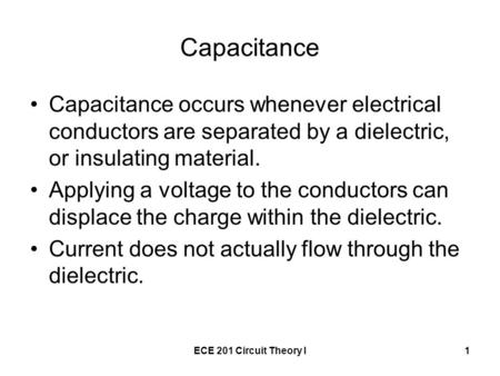 ECE 201 Circuit Theory I1 Capacitance Capacitance occurs whenever electrical conductors are separated by a dielectric, or insulating material. Applying.