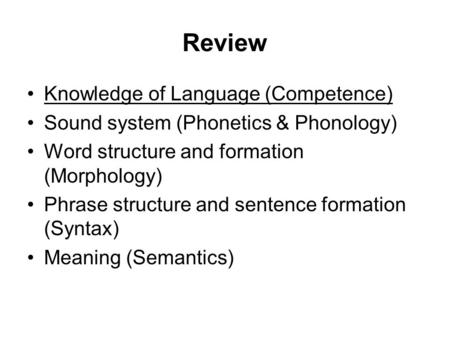 Review Knowledge of Language (Competence) Sound system (Phonetics & Phonology) Word structure and formation (Morphology) Phrase structure and sentence.