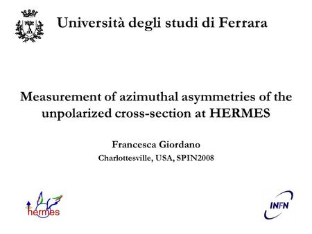 Measurement of azimuthal asymmetries of the unpolarized cross-section at HERMES Francesca Giordano Charlottesville, USA, SPIN2008 Università degli studi.