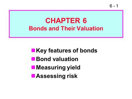 6 - 1 CHAPTER 6 Bonds and Their Valuation Key features of bonds Bond valuation Measuring yield Assessing risk.