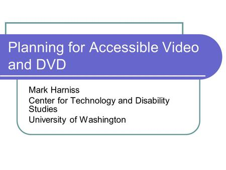Planning for Accessible Video and DVD Mark Harniss Center for Technology and Disability Studies University of Washington.
