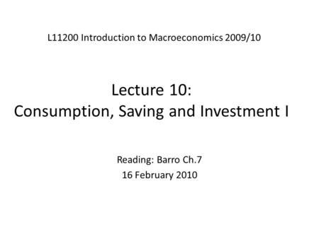 Lecture 10: Consumption, Saving and Investment I L11200 Introduction to Macroeconomics 2009/10 Reading: Barro Ch.7 16 February 2010.