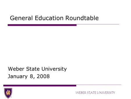 WEBER STATE UNIVERSITY General Education Roundtable Weber State University January 8, 2008.