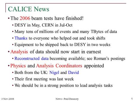 3 Nov 2006News - Paul Dauncey1 The 2006 beam tests have finished! DESY in May, CERN in Jul-Oct Many tens of millions of events and many TBytes of data.
