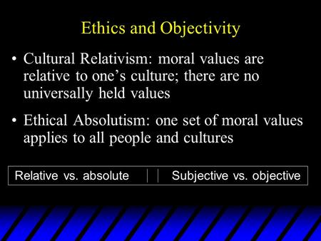 Ethics and Objectivity Cultural Relativism: moral values are relative to one's culture; there are no universally held values Ethical Absolutism: one set.