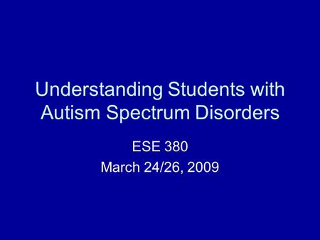 Understanding Students with Autism Spectrum Disorders ESE 380 March 24/26, 2009.