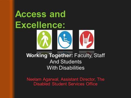 Neelam Agarwal, Assistant Director, The Disabled Student Services Office Access and Excellence: Working Together: Faculty, Staff And Students With Disabilities.