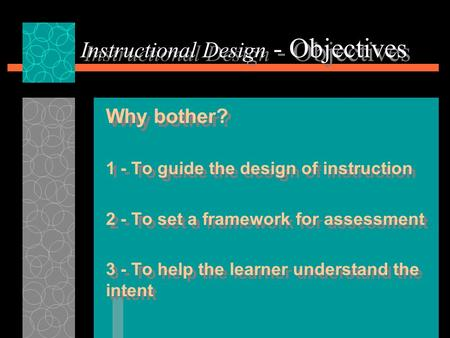 Instructional Design - Objectives Why bother? 1 - To guide the design of instruction 2 - To set a framework for assessment 3 - To help the learner understand.