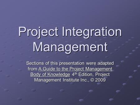Project Integration Management Sections of this presentation were adapted from A Guide to the Project Management Body of Knowledge 4 th Edition, Project.