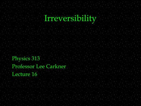 Irreversibility Physics 313 Professor Lee Carkner Lecture 16.