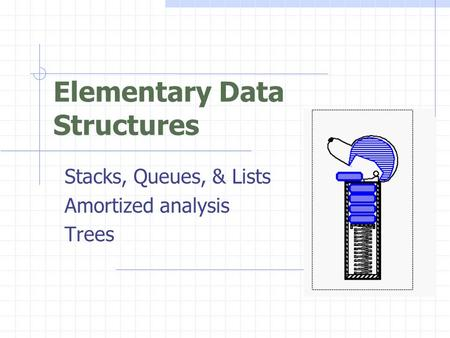 Elementary Data Structures Stacks, Queues, & Lists Amortized analysis Trees.