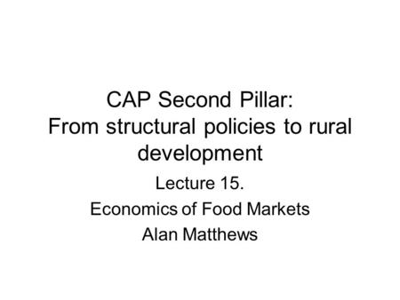 CAP Second Pillar: From structural policies to rural development Lecture 15. Economics of Food Markets Alan Matthews.