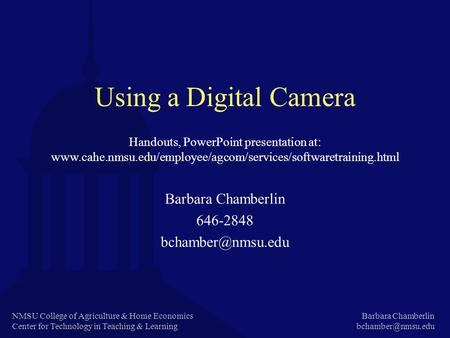 NMSU College of Agriculture & Home Economics Center for Technology in Teaching & Learning Barbara Chamberlin Using a Digital Camera Barbara.