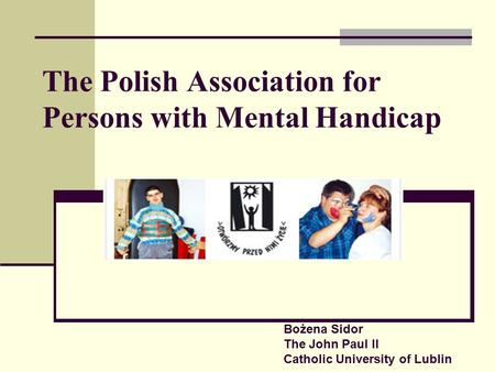 The Polish Association for Persons with Mental Handicap Bożena Sidor The John Paul II Catholic University of Lublin.