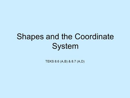 Shapes and the Coordinate System TEKS 8.6 (A,B) & 8.7 (A,D)
