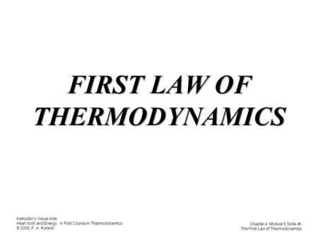 Instructor's Visual Aids Heat Work and Energy. A First Course in Thermodynamics © 2002, F. A. Kulacki Chapter 4 Module 5 Slide 1 The First Law of Thermodynamics.