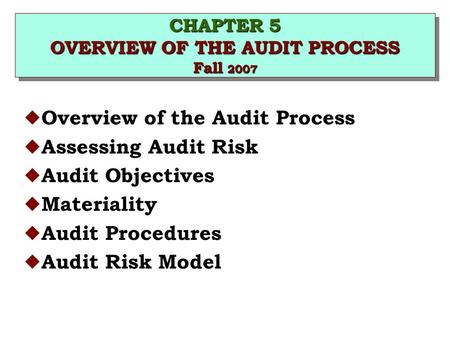 CHAPTER 5 OVERVIEW OF THE AUDIT PROCESS Fall 2007 u Overview of the Audit Process u Assessing Audit Risk u Audit Objectives u Materiality u Audit Procedures.