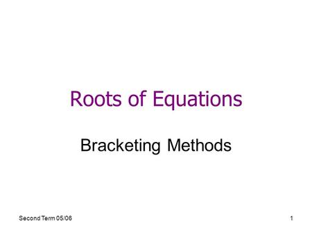 Second Term 05/061 Roots of Equations Bracketing Methods.
