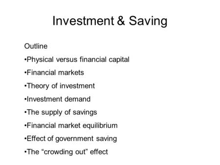 Investment & Saving Outline Physical versus financial capital Financial markets Theory of investment Investment demand The supply of savings Financial.