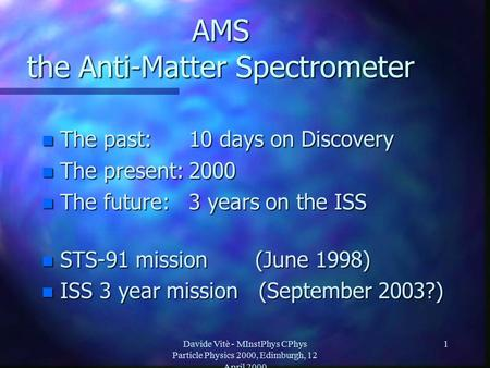 Davide Vitè - MInstPhys CPhys Particle Physics 2000, Edimburgh, 12 April 2000 1 AMS the Anti-Matter Spectrometer n The past:10 days on Discovery n The.