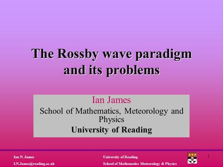 University of Reading School of Mathematics Meteorology & Physics Ian N. James 1 The Rossby wave paradigm and its problems Ian.