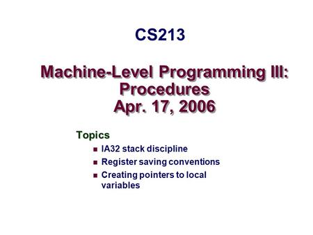 Machine-Level Programming III: Procedures Apr. 17, 2006 Topics IA32 stack discipline Register saving conventions Creating pointers to local variables CS213.