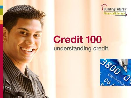 1 Credit 100 Understanding Credit. 2 All About Credit  What is credit?  Credit cards Rewards Risks Terms  Interest rates  Using credit successfully.