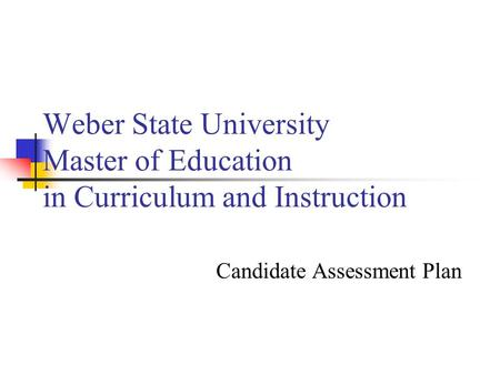 Weber State University Master of Education in Curriculum and Instruction Candidate Assessment Plan.