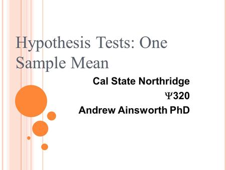 Cal State Northridge  320 Andrew Ainsworth PhD Hypothesis Tests: One Sample Mean.