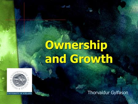 Ownership and Growth Thorvaldur Gylfason. Presentation in Two Parts 1. General discussion of economic growth and the analytical background of the paper.