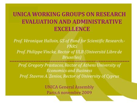 1 UNICA WORKING GROUPS ON RESEARCH EVALUATION AND ADMINISTRATIVE EXCELLENCE Prof. Véronique Halloin, GS of Fund for Scientific Research.- FNRS Prof. Philippe.
