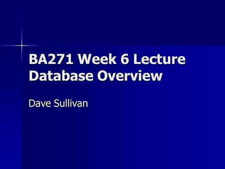 BA271 Week 6 Lecture Database Overview Dave Sullivan.