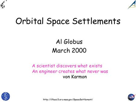 Orbital Space Settlements Al Globus March 2000 A scientist discovers what exists An engineer creates what.