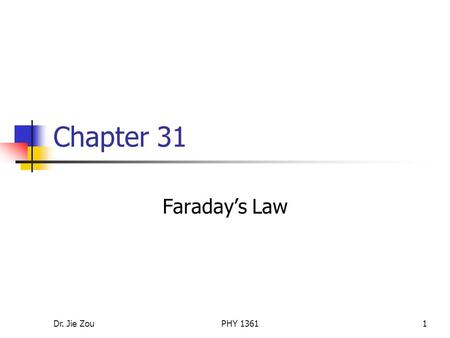 Dr. Jie ZouPHY 13611 Chapter 31 Faraday's Law. Dr. Jie ZouPHY 13612 Outline Faraday's law of induction Some observations and Faraday's experiment Faraday's.