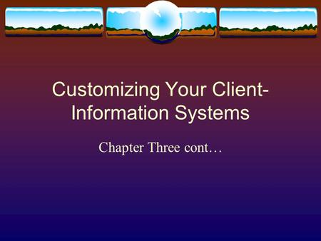 Customizing Your Client- Information Systems Chapter Three cont…