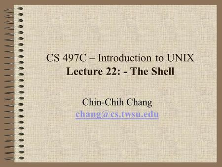 CS 497C – Introduction to UNIX Lecture 22: - The Shell Chin-Chih Chang