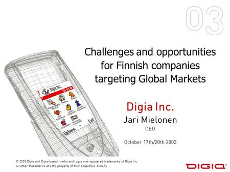 Challenges and opportunities for Finnish companies targeting Global Markets Digia Inc. Jari Mielonen CEO October 17th/20th 2003 © 2003 Digia and Digia-based.