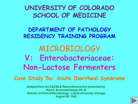 UNIVERSITY OF COLORADO SCHOOL OF MEDICINE DEPARTMENT OF PATHOLOGY RESIDENCY TRAINING PROGRAM MICROBIOLOGY V: Enterobacteriaceae: Non-Lactose Fermenters.