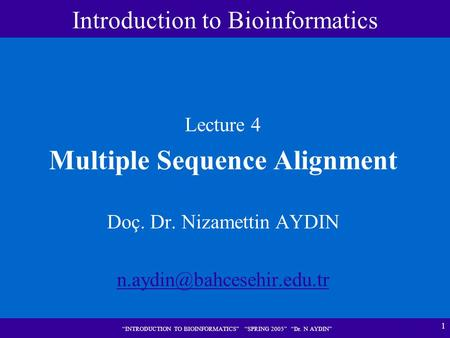 "1 ""INTRODUCTION TO BIOINFORMATICS"" ""SPRING 2005"" ""Dr. N AYDIN"" Lecture 4 Multiple Sequence Alignment Doç. Dr. Nizamettin AYDIN"