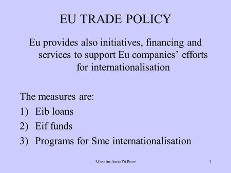 Massimiliano Di Pace1 EU TRADE POLICY Eu provides also initiatives, financing and services to support Eu companies' efforts for internationalisation The.