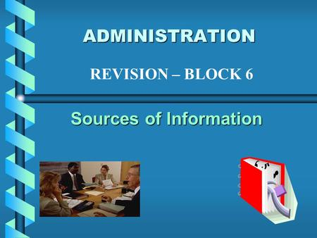 ADMINISTRATION Sources of Information REVISION – BLOCK 6.